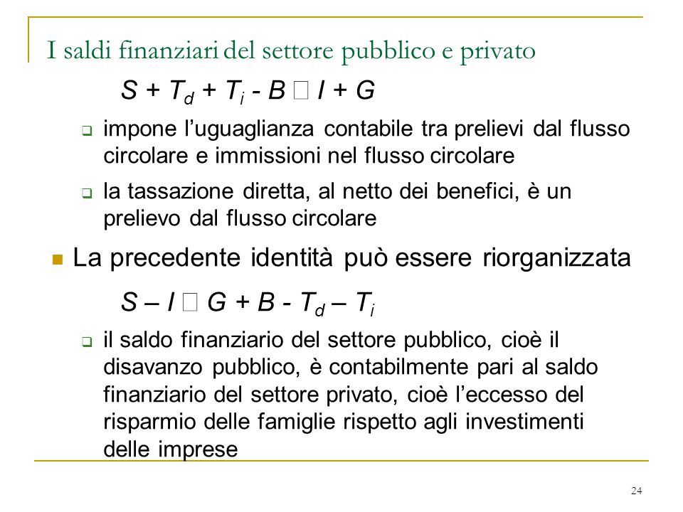 24 I saldi finanziari del settore pubblico e privato S + T d + T i - B  I + G  impone l'uguaglianza contabile tra prelievi dal flusso circolare e im