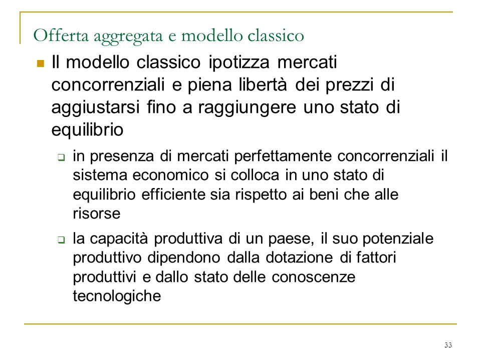 33 Offerta aggregata e modello classico Il modello classico ipotizza mercati concorrenziali e piena libertà dei prezzi di aggiustarsi fino a raggiunge