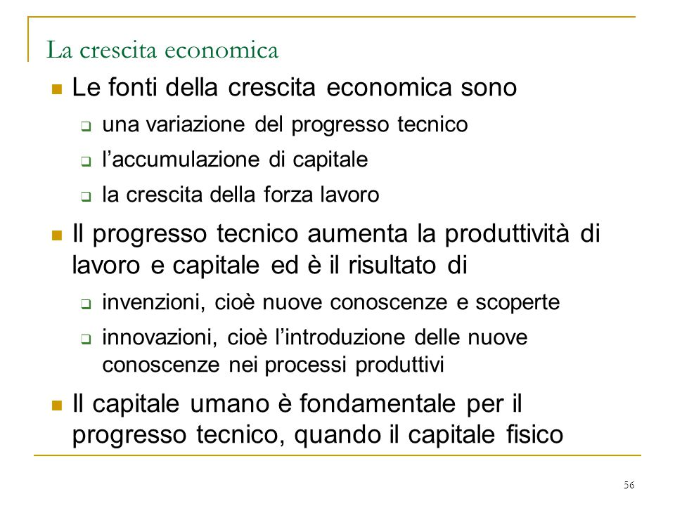 56 La crescita economica Le fonti della crescita economica sono  una variazione del progresso tecnico  l'accumulazione di capitale  la crescita del
