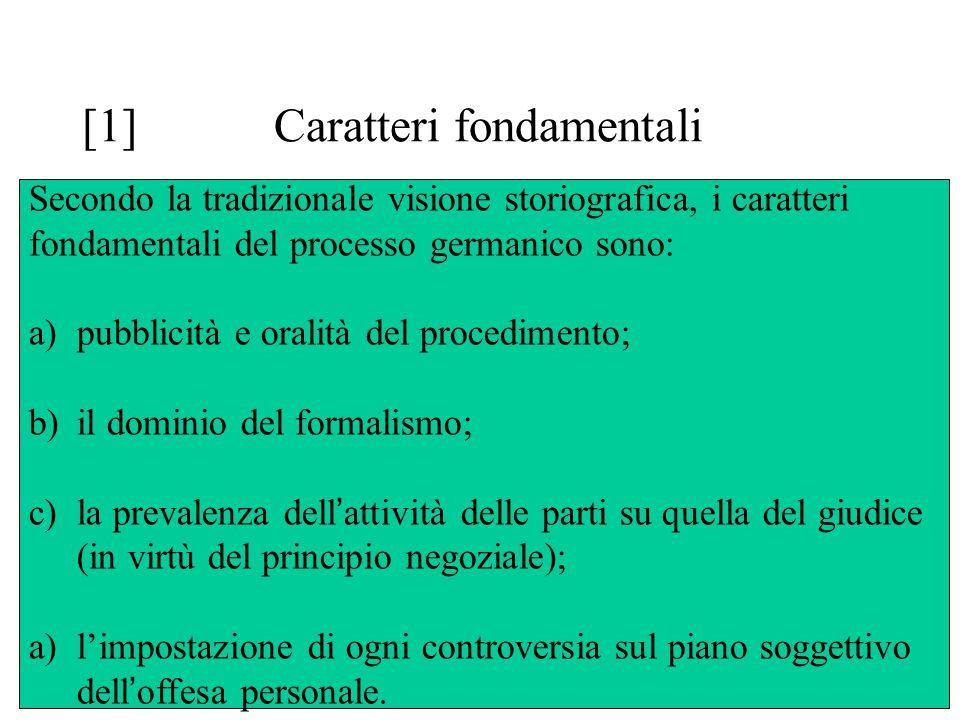 [1] Caratteri fondamentali Secondo la tradizionale visione storiografica, i caratteri fondamentali del processo germanico sono: a)pubblicità e oralità del procedimento; b)il dominio del formalismo; c)la prevalenza dell ' attività delle parti su quella del giudice (in virtù del principio negoziale); a)l'impostazione di ogni controversia sul piano soggettivo dell ' offesa personale.