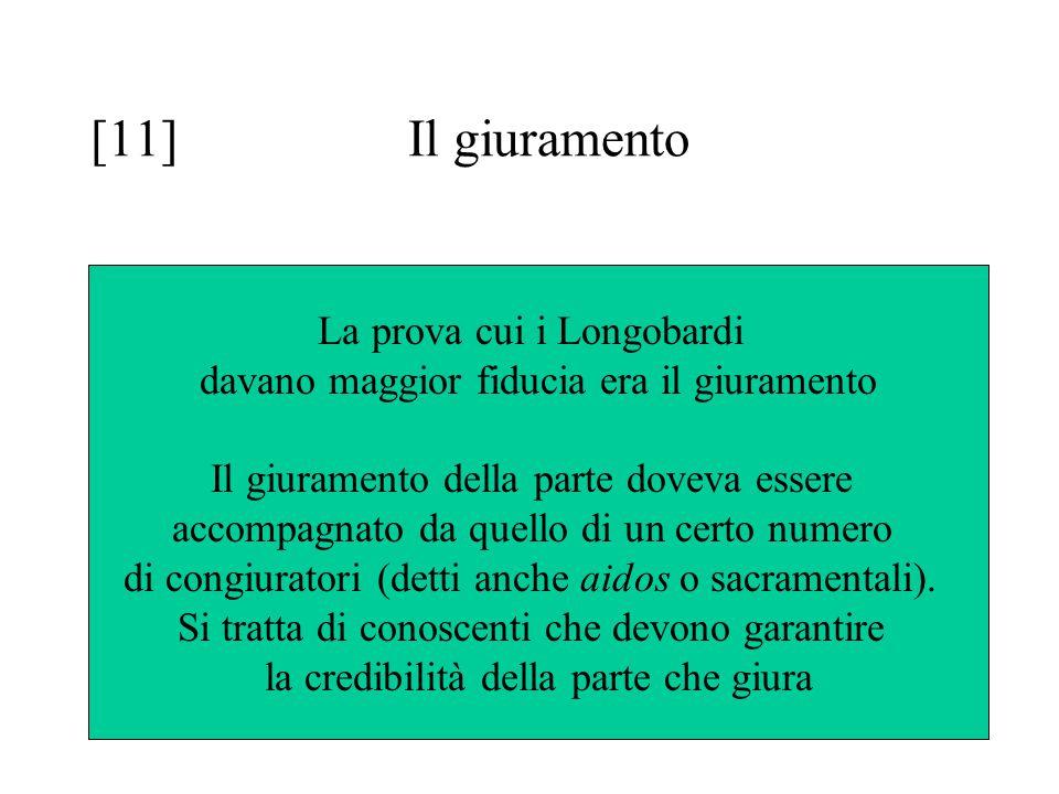 [11] Il giuramento La prova cui i Longobardi davano maggior fiducia era il giuramento Il giuramento della parte doveva essere accompagnato da quello di un certo numero di congiuratori (detti anche aidos o sacramentali).