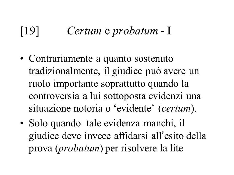 [19] Certum e probatum- I Contrariamente a quanto sostenuto tradizionalmente, il giudice può avere un ruolo importante soprattutto quando la controversia a lui sottoposta evidenzi una situazione notoria o 'evidente' (certum).