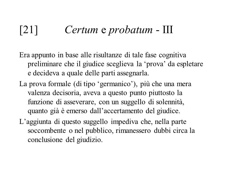 [21] Certum e probatum - III Era appunto in base alle risultanze di tale fase cognitiva preliminare che il giudice sceglieva la 'prova' da espletare e decideva a quale delle parti assegnarla.