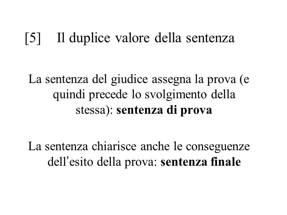 [5] Il duplice valore della sentenza La sentenza del giudice assegna la prova (e quindi precede lo svolgimento della stessa): sentenza di prova La sentenza chiarisce anche le conseguenze dell ' esito della prova: sentenza finale