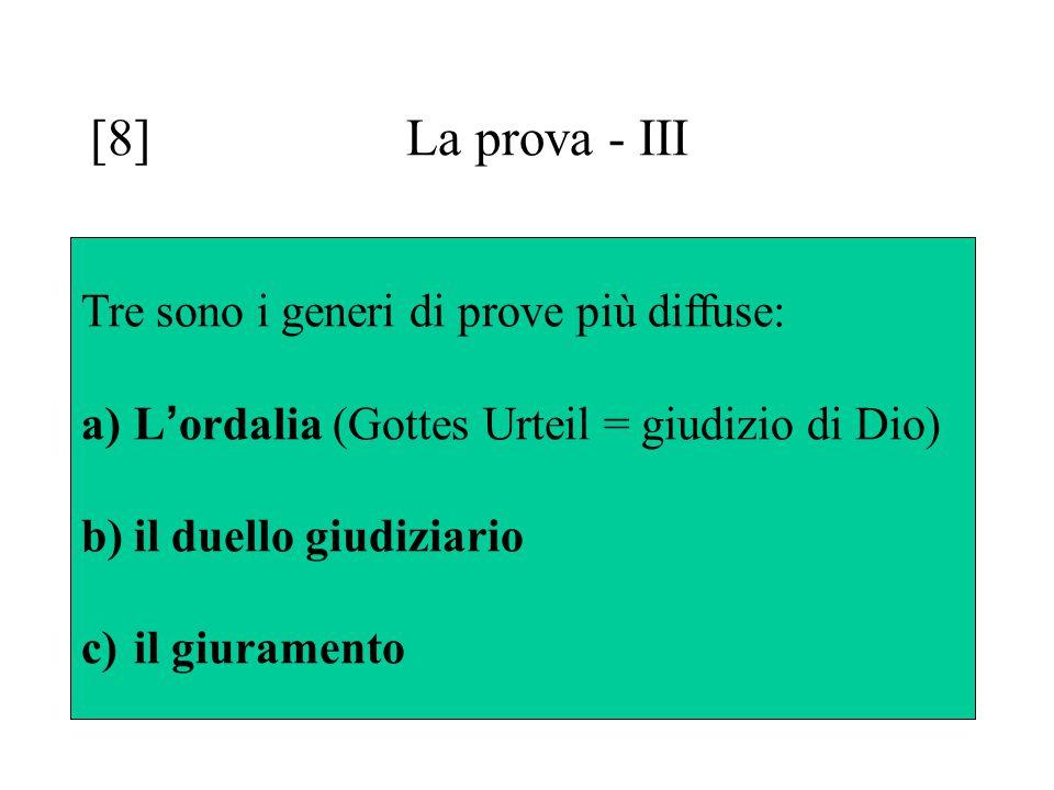 [8] La prova - III Tre sono i generi di prove più diffuse: a)L ' ordalia (Gottes Urteil = giudizio di Dio) b)il duello giudiziario c)il giuramento
