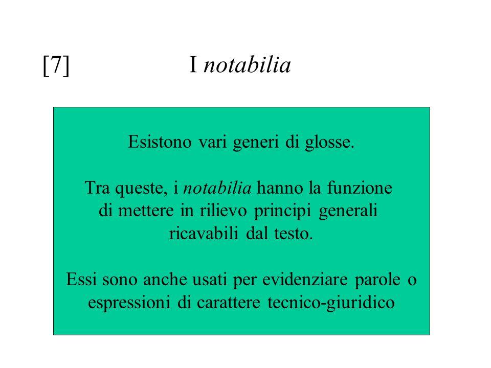 [7]I notabilia Esistono vari generi di glosse. Tra queste, i notabilia hanno la funzione di mettere in rilievo principi generali ricavabili dal testo.