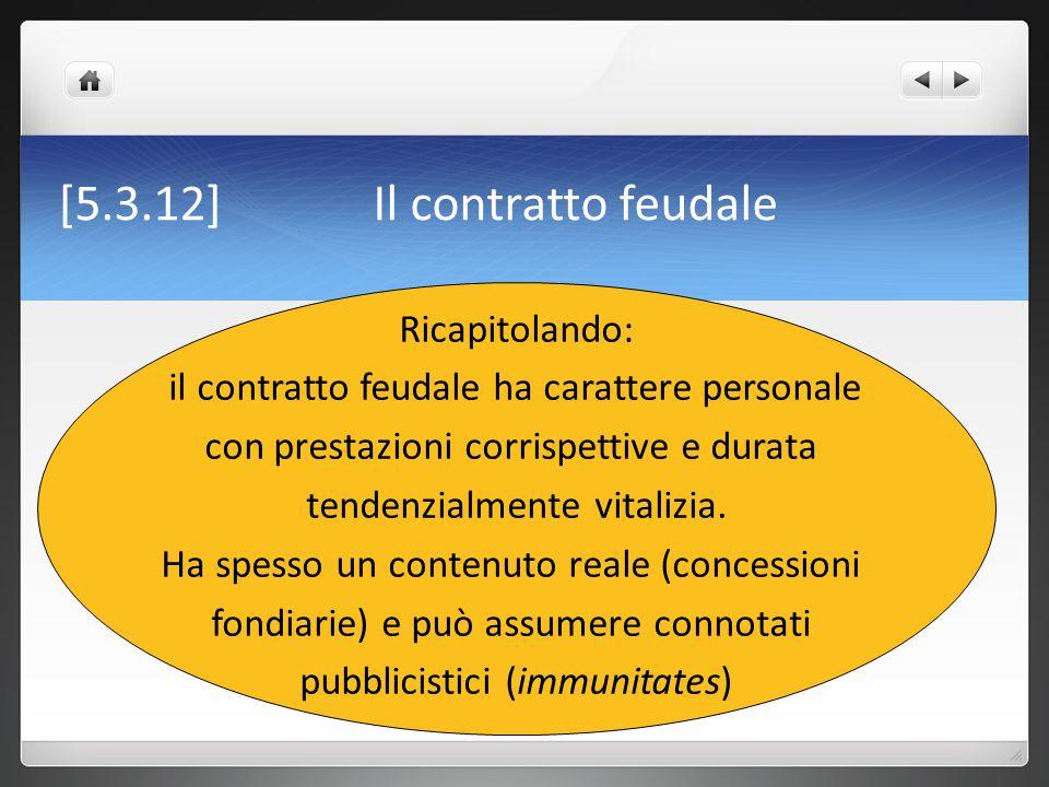 [5.3.12]Il contratto feudale Ricapitolando: il contratto feudale ha carattere personale con prestazioni corrispettive e durata tendenzialmente vitaliz