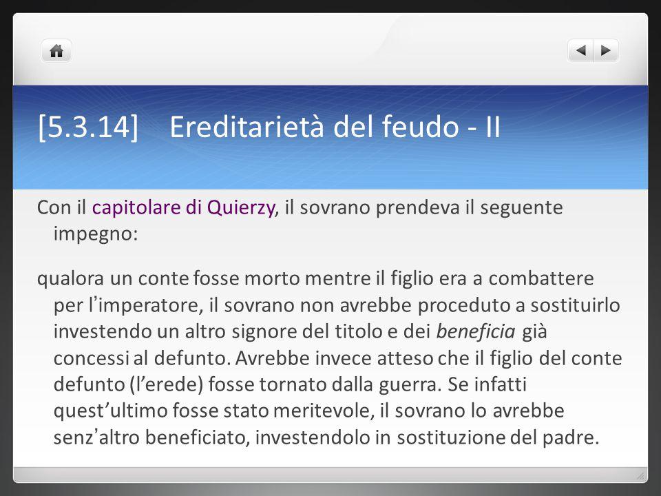 [5.3.14] Ereditarietà del feudo - II Con il capitolare di Quierzy, il sovrano prendeva il seguente impegno: qualora un conte fosse morto mentre il fig