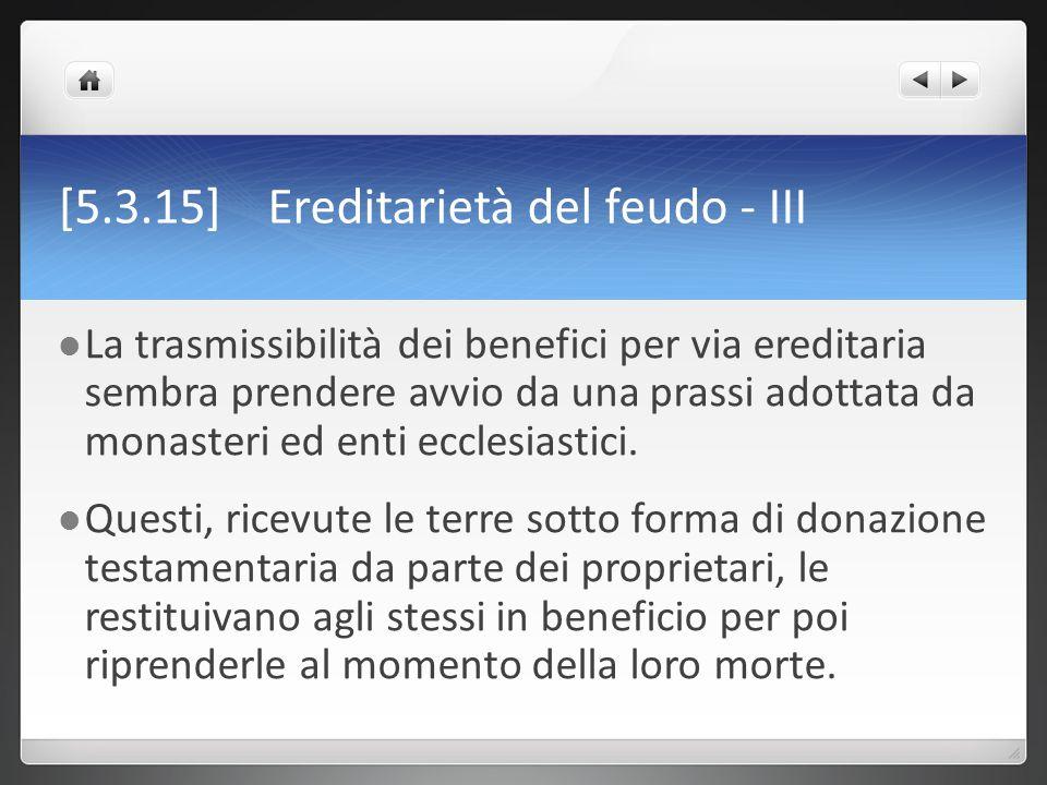 [5.3.15] Ereditarietà del feudo - III La trasmissibilità dei benefici per via ereditaria sembra prendere avvio da una prassi adottata da monasteri ed