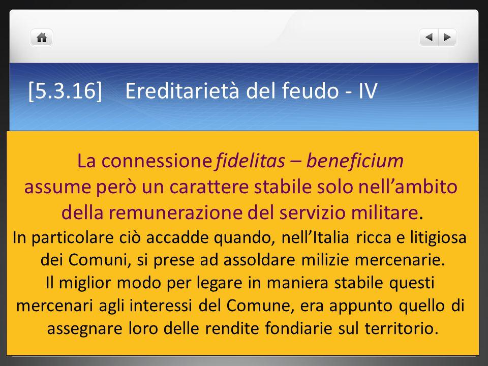 [5.3.16] Ereditarietà del feudo - IV La connessione fidelitas – beneficium assume però un carattere stabile solo nell'ambito della remunerazione del s