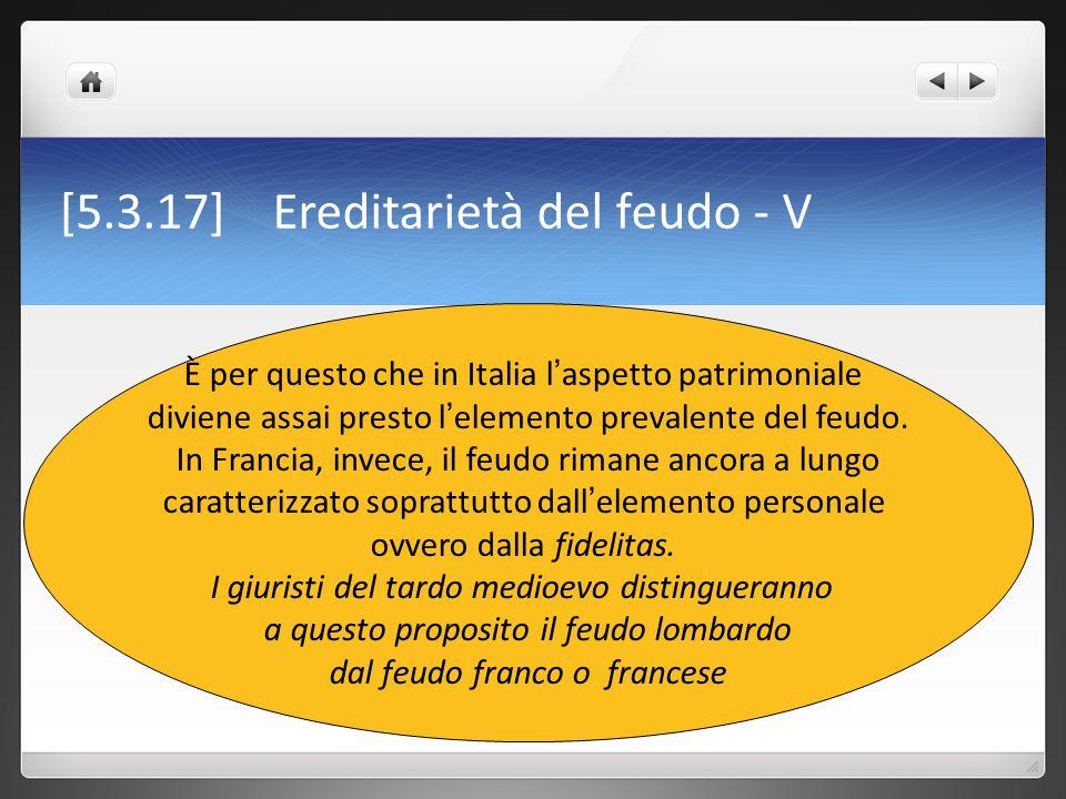 [5.3.17] Ereditarietà del feudo - V È per questo che in Italia l ' aspetto patrimoniale diviene assai presto l ' elemento prevalente del feudo. In Fra