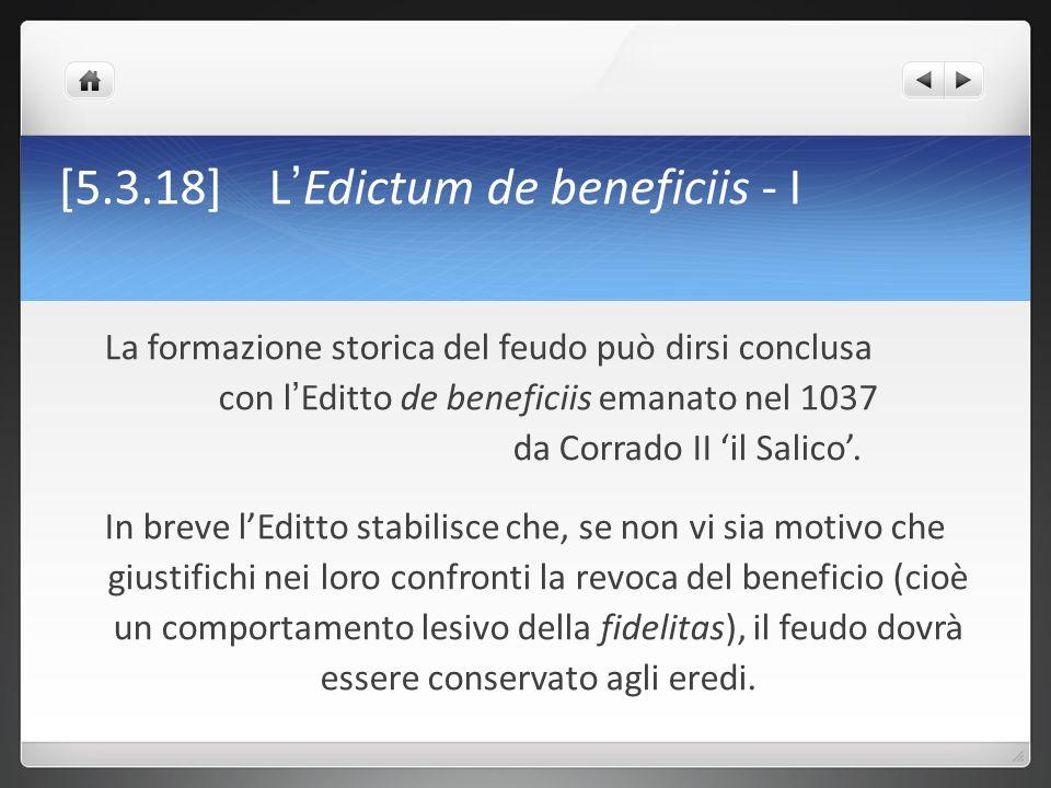 [5.3.19] L ' Edictum de beneficiis - II Diversamente dal capitolare di Carlo Il Calvo, il privilegio concesso dall'imperatore non riguarda soltanto la grande nobiltà (i conti) ma è rivolto ai milites secundi oridinis (cioè appunto quei capitanei/valvassores che si erano arricchiti attraverso la milizia mercenaria e che si trovavano soprattutto in Italia) In particolare sono due sono i punti salienti che rappresentano una svolta nella storia del feudo: A) la riconosciuta irrevocabilità dello stipendio dovuto per il servizio militare B) la stabilità della concessione terriera fatta per tale scopo