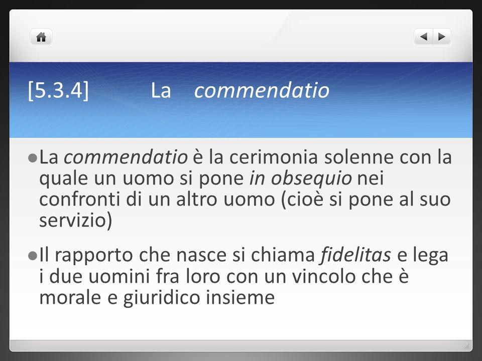 [5.3.4] La commendatio La commendatio è la cerimonia solenne con la quale un uomo si pone in obsequio nei confronti di un altro uomo (cioè si pone al