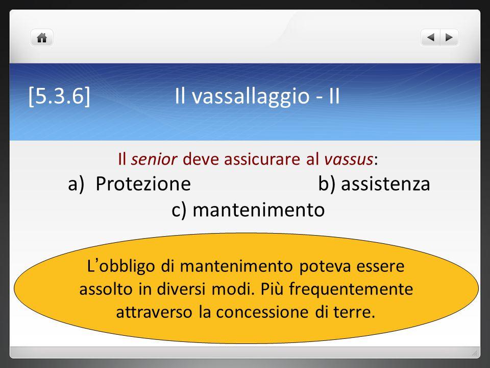 [5.3.6] Il vassallaggio - II L ' obbligo di mantenimento poteva essere assolto in diversi modi. Più frequentemente attraverso la concessione di terre.