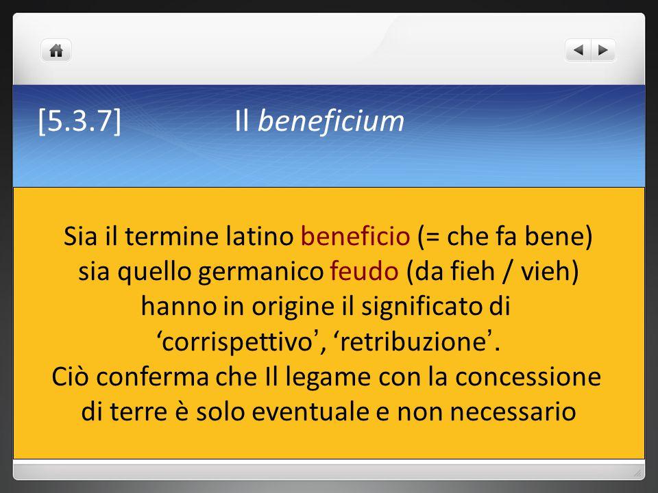 [5.3.7] Il beneficium Sia il termine latino beneficio (= che fa bene) sia quello germanico feudo (da fieh / vieh) hanno in origine il significato di '