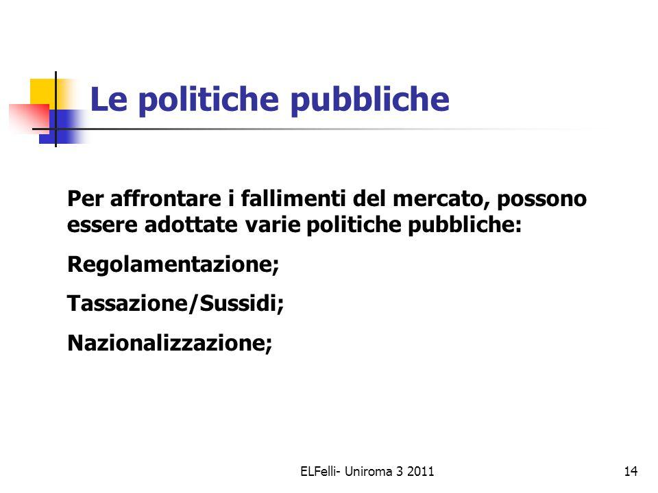 ELFelli- Uniroma 3 201114 Le politiche pubbliche Per affrontare i fallimenti del mercato, possono essere adottate varie politiche pubbliche: Regolamentazione; Tassazione/Sussidi; Nazionalizzazione;