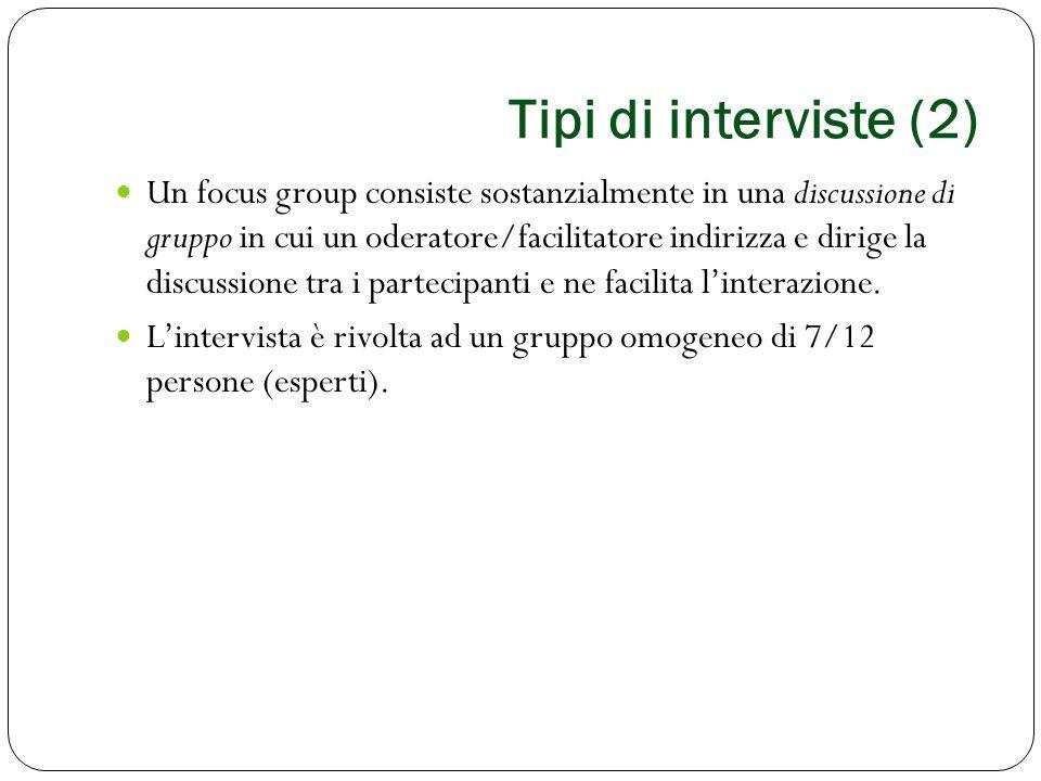 Tipi di interviste (2) Un focus group consiste sostanzialmente in una discussione di gruppo in cui un oderatore/facilitatore indirizza e dirige la dis