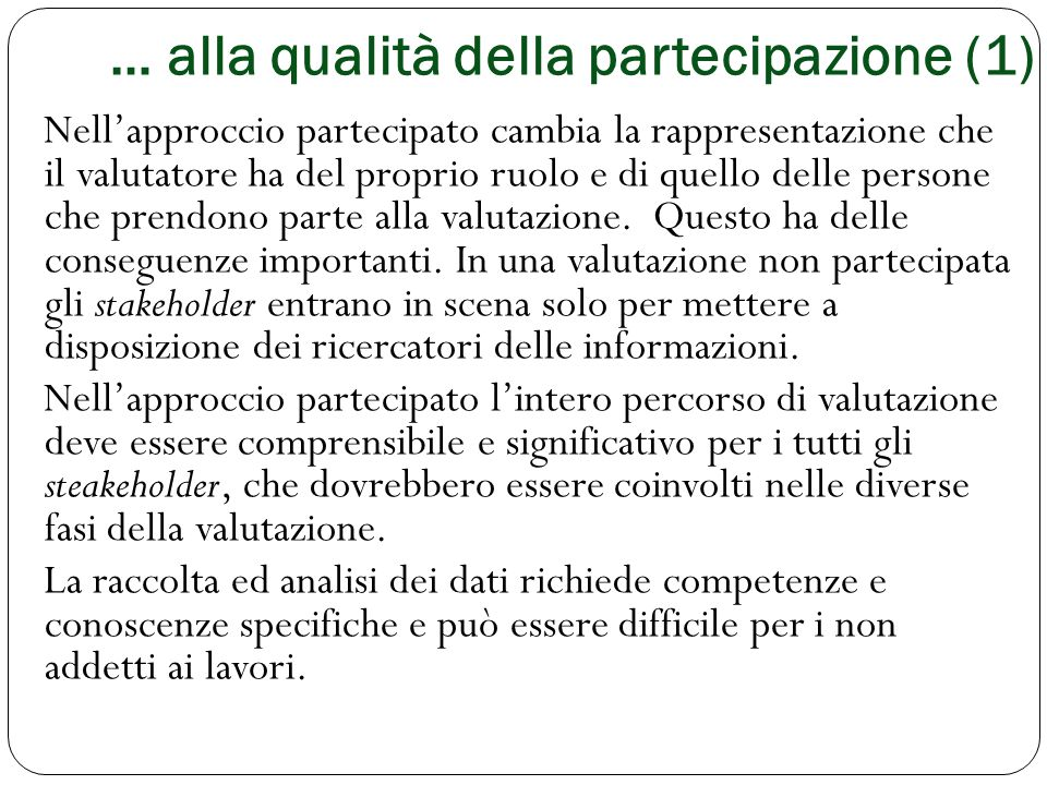 … alla qualità della partecipazione (1) Nell'approccio partecipato cambia la rappresentazione che il valutatore ha del proprio ruolo e di quello delle
