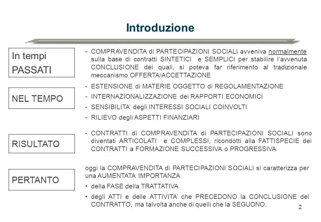 2 Introduzione In tempi PASSATI NEL TEMPO RISULTATO PERTANTO -COMPRAVENDITA di PARTECIPAZIONI SOCIALI avveniva normalmente sulla base di contratti SINTETICI e SEMPLICI per stabilire l'avvenuta CONCLUSIONE dei quali, si poteva far riferimento al tradizionale meccanismo OFFERTA/ACCETTAZIONE -ESTENSIONE di MATERIE OGGETTO di REGOLAMENTAZIONE -INTERNAZIONALIZZAZIONE dei RAPPORTI ECONOMICI -SENSIBILITA' degli INTERESSI SOCIALI COINVOLTI -RILIEVO degli ASPETTI FINANZIARI -CONTRATTI di COMPRAVENDITA di PARTECIPAZIONI SOCIALI sono diventati ARTICOLATI e COMPLESSI, ricondotti alla FATTISPECIE dei CONTRATTI a FORMAZIONE SUCCESSIVA o PROGRESSIVA oggi la COMPRAVENDITA di PARTECIPAZIONI SOCIALI si caratterizza per una AUMENTATA IMPORTANZA della FASE della TRATTATIVA degli ATTI e delle ATTIVITA' che PRECEDONO la CONCLUSIONE del CONTRATTO, ma talvolta anche di quelli che la SEGUONO.