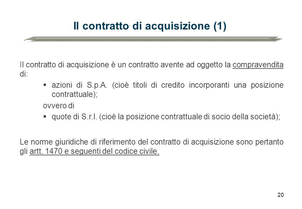 20 Il contratto di acquisizione (1) Il contratto di acquisizione è un contratto avente ad oggetto la compravendita di:  azioni di S.p.A. (cioè titoli
