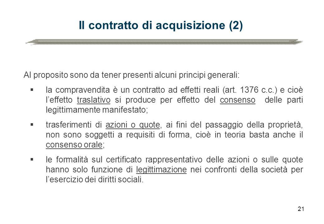 21 Il contratto di acquisizione (2) Al proposito sono da tener presenti alcuni principi generali:  la compravendita è un contratto ad effetti reali (art.