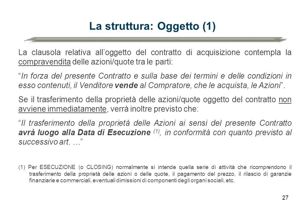 27 La struttura: Oggetto (1) La clausola relativa all'oggetto del contratto di acquisizione contempla la compravendita delle azioni/quote tra le parti