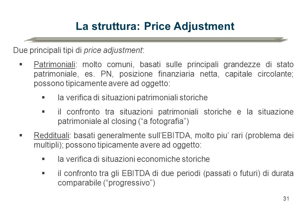 31 La struttura: Price Adjustment Due principali tipi di price adjustment:  Patrimoniali: molto comuni, basati sulle principali grandezze di stato patrimoniale, es.