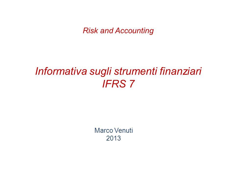 Informativa sugli strumenti finanziari IFRS 7 Marco Venuti 2013 Risk and Accounting