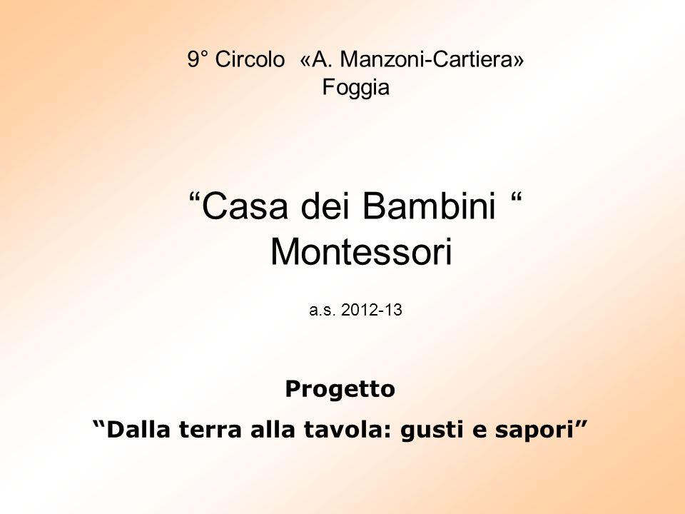 """9° Circolo «A. Manzoni-Cartiera» Foggia """"Casa dei Bambini """" Montessori a.s. 2012-13 Progetto """"Dalla terra alla tavola: gusti e sapori"""""""