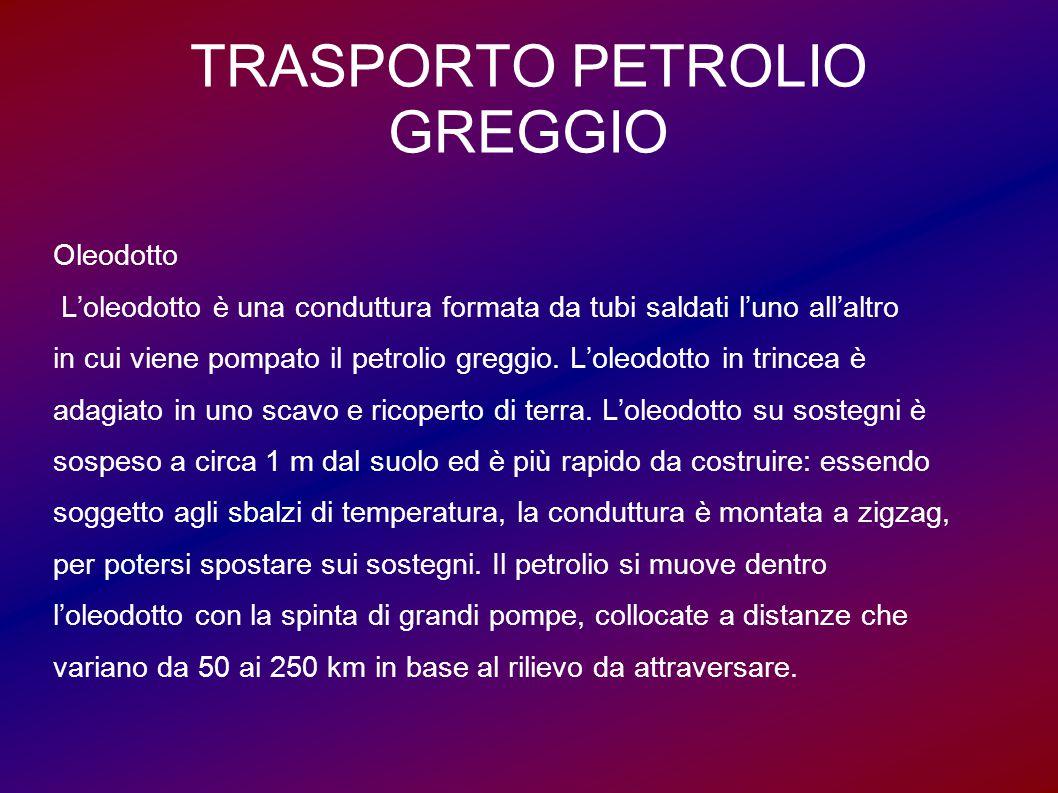 TRASPORTO PETROLIO GREGGIO Oleodotto L'oleodotto è una conduttura formata da tubi saldati l'uno all'altro in cui viene pompato il petrolio greggio. L'