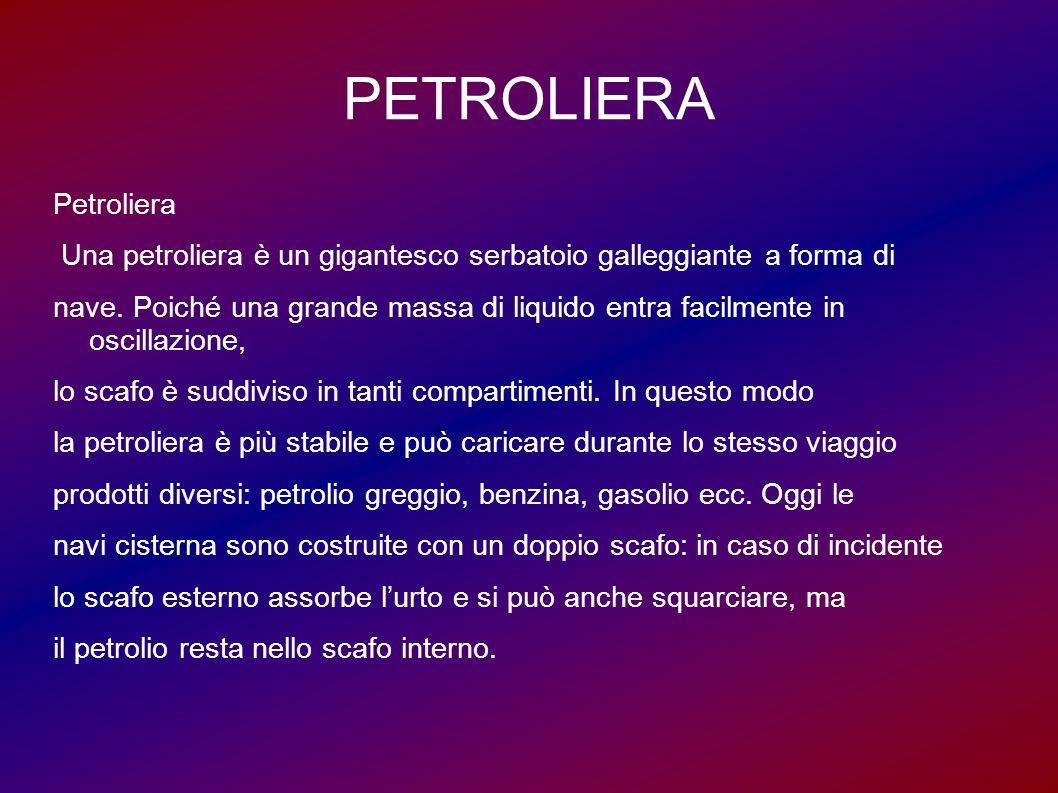 PETROLIERA Petroliera Una petroliera è un gigantesco serbatoio galleggiante a forma di nave. Poiché una grande massa di liquido entra facilmente in os