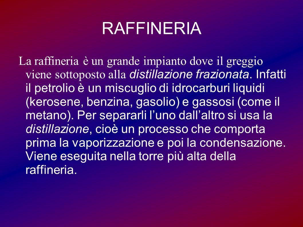 RAFFINERIA La raffineria è un grande impianto dove il greggio viene sottoposto alla distillazione frazionata. Infatti il petrolio è un miscuglio di id
