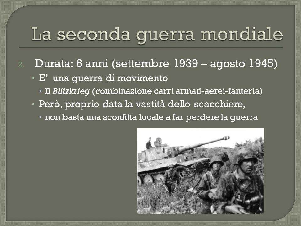 2. Durata: 6 anni (settembre 1939 – agosto 1945) E' una guerra di movimento Il Blitzkrieg (combinazione carri armati-aerei-fanteria) Però, proprio dat
