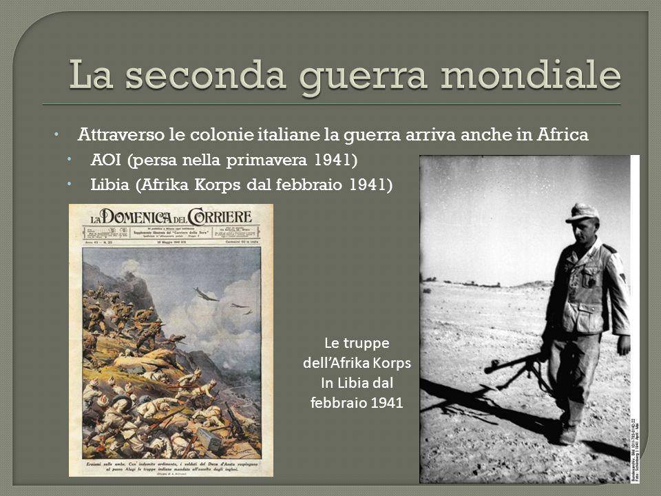  Attraverso le colonie italiane la guerra arriva anche in Africa  AOI (persa nella primavera 1941)  Libia (Afrika Korps dal febbraio 1941) Le trupp