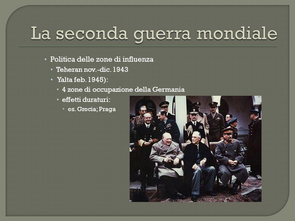 Politica delle zone di influenza Teheran nov.-dic. 1943 Yalta feb. 1945): 4 zone di occupazione della Germania effetti duraturi: es. Grecia; Praga