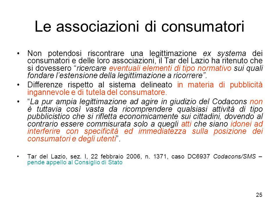 25 Le associazioni di consumatori Non potendosi riscontrare una legittimazione ex systema dei consumatori e delle loro associazioni, il Tar del Lazio