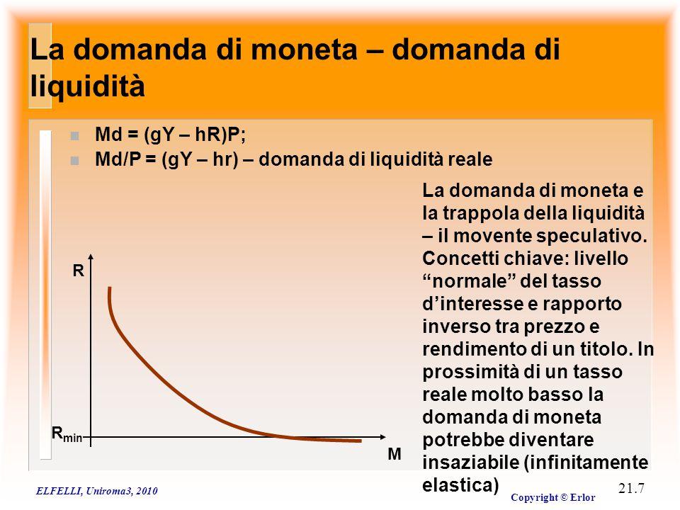 ELFELLI, Uniroma3, 2010 Copyright © Erlor 21.7 La domanda di moneta – domanda di liquidità n Md = (gY – hR)P; n Md/P = (gY – hr) – domanda di liquidit