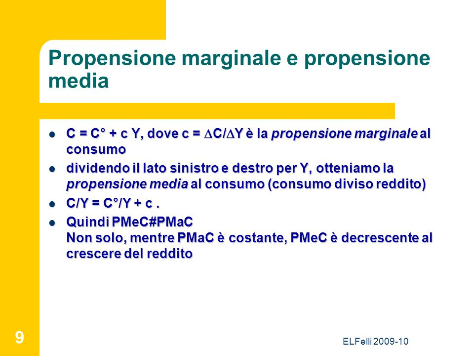 ELFelli 2009-10 9 Propensione marginale e propensione media C = C° + c Y, dove c =  C/  Y è la propensione marginale al consumo C = C° + c Y, dove c