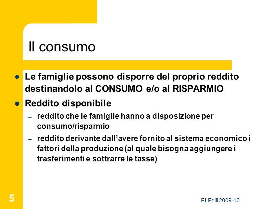 ELFelli 2009-10 5 Il consumo Le famiglie possono disporre del proprio reddito destinandolo al CONSUMO e/o al RISPARMIO Reddito disponibile – reddito c