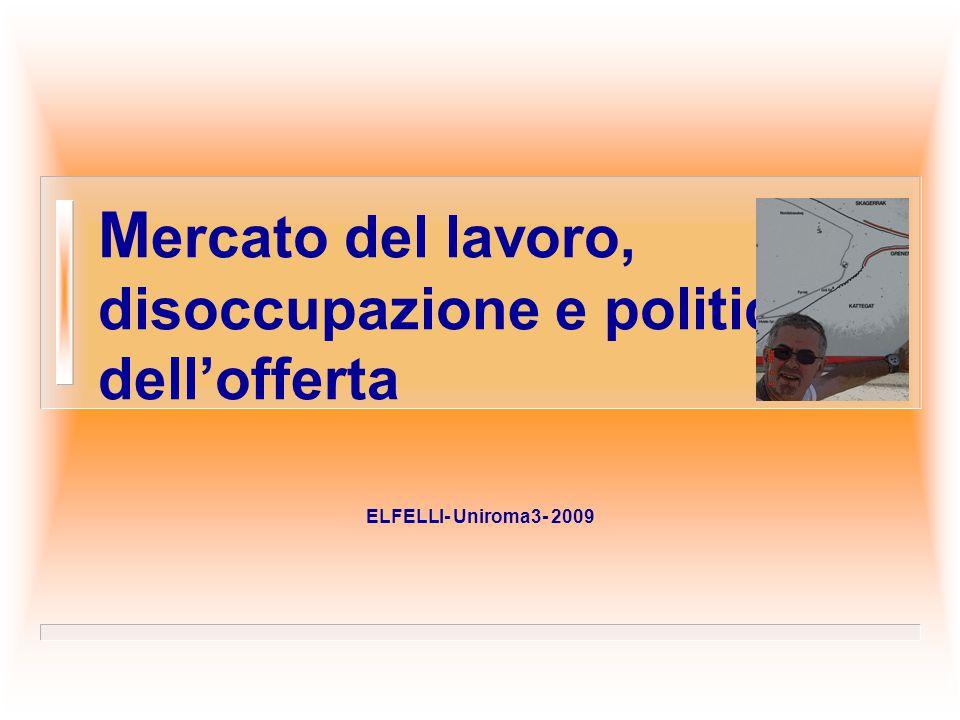 M ercato del lavoro, disoccupazione e politiche dell'offerta ELFELLI- Uniroma3- 2009