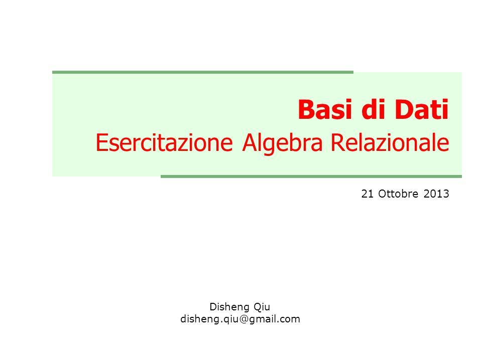 Basi di Dati Esercitazione Algebra Relazionale 21 Ottobre 2013 Disheng Qiu disheng.qiu@gmail.com