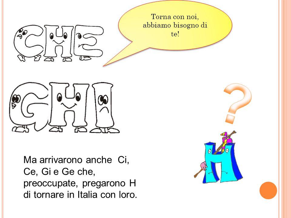 Ma arrivarono anche Ci, Ce, Gi e Ge che, preoccupate, pregarono H di tornare in Italia con loro. Torna con noi, abbiamo bisogno di te!
