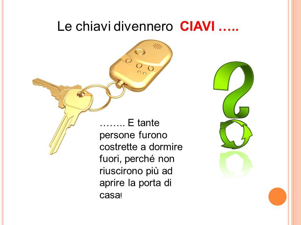 Le chiavi divennero CIAVI ….. …….. E tante persone furono costrette a dormire fuori, perché non riuscirono più ad aprire la porta di casa !