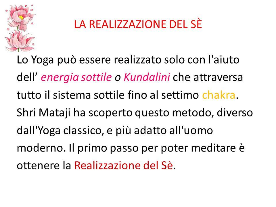 LA REALIZZAZIONE DEL SÈ Lo Yoga può essere realizzato solo con l aiuto dell' energia sottile o Kundalini che attraversa tutto il sistema sottile fino al settimo chakra.
