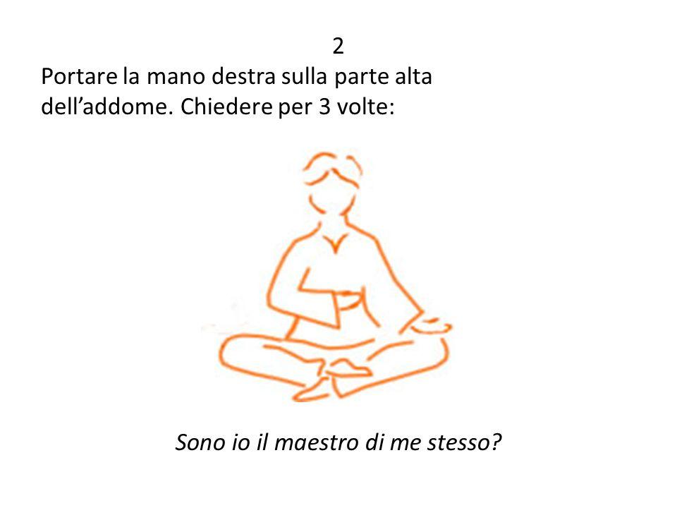 2 Portare la mano destra sulla parte alta dell'addome. Chiedere per 3 volte: Sono io il maestro di me stesso?