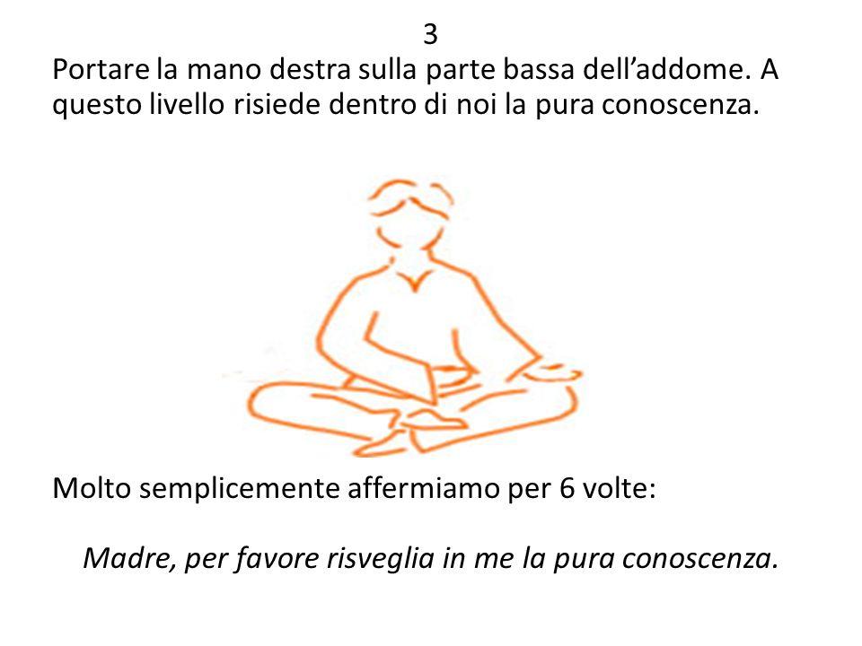 3 Portare la mano destra sulla parte bassa dell'addome. A questo livello risiede dentro di noi la pura conoscenza. Molto semplicemente affermiamo per
