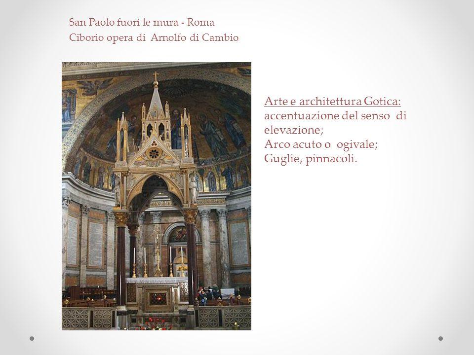 San Paolo fuori le mura - Roma Ciborio opera di Arnolfo di Cambio Arte e architettura Gotica: accentuazione del senso di elevazione; Arco acuto o ogiv
