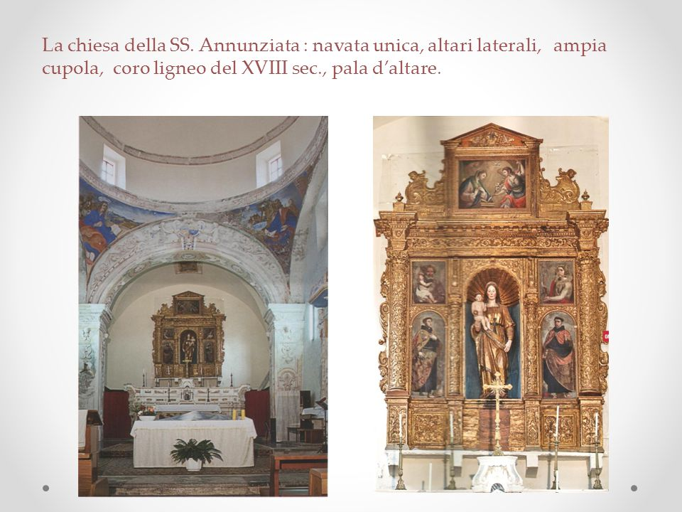 La chiesa della SS. Annunziata : navata unica, altari laterali, ampia cupola, coro ligneo del XVIII sec., pala d'altare.