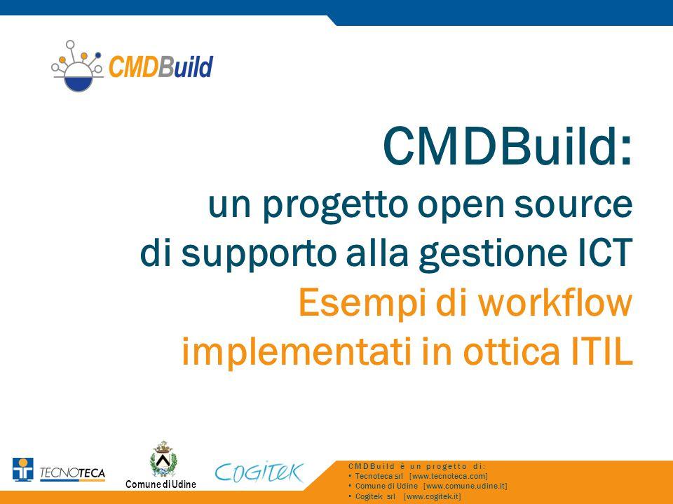 Comune di Udine CMDBuild: un progetto open source di supporto alla gestione ICT Esempi di workflow implementati in ottica ITIL CMDBuild è un progetto di: Tecnoteca srl [www.tecnoteca.com] Comune di Udine [www.comune.udine.it] Cogitek srl [www.cogitek.it]