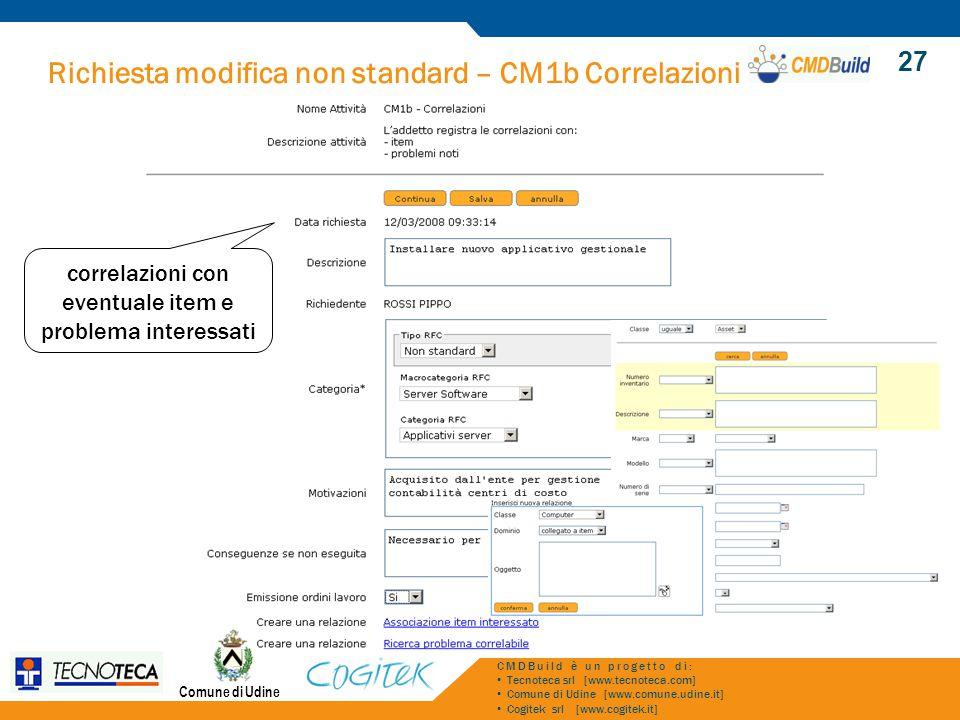 Richiesta modifica non standard – CM1b Correlazioni Comune di Udine CMDBuild è un progetto di: Tecnoteca srl [www.tecnoteca.com] Comune di Udine [www.